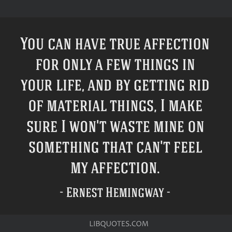 You can have true affection for only a few things in your life, and by getting rid of material things, I make sure I won't waste mine on something...