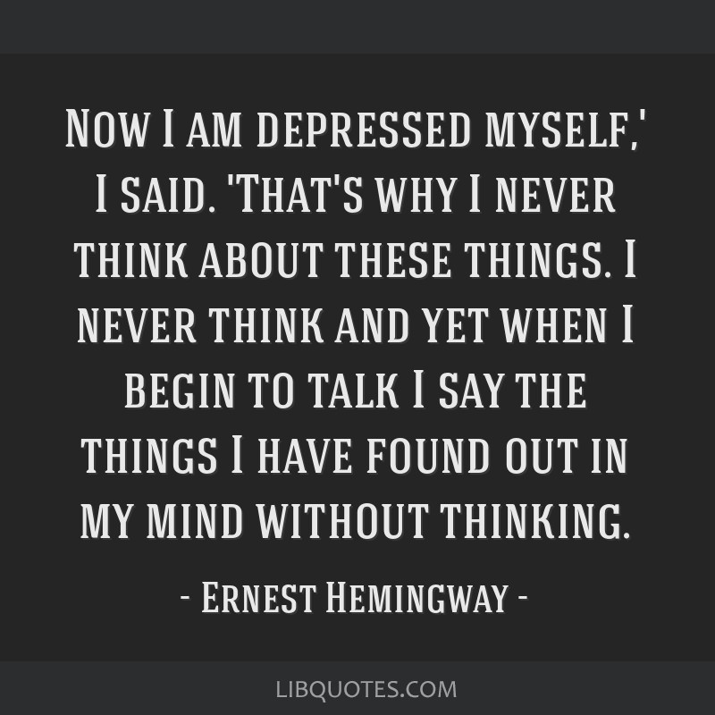 Now I am depressed myself,' I said. 'That's why I never think about these things. I never think and yet when I begin to talk I say the things I have...