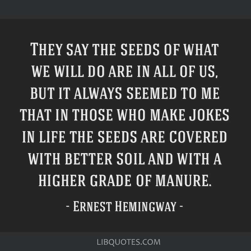 They say the seeds of what we will do are in all of us, but it always seemed to me that in those who make jokes in life the seeds are covered with...