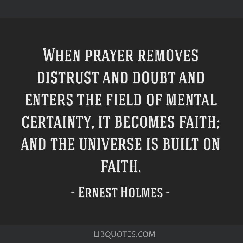 When prayer removes distrust and doubt and enters the field of mental certainty, it becomes faith; and the universe is built on faith.