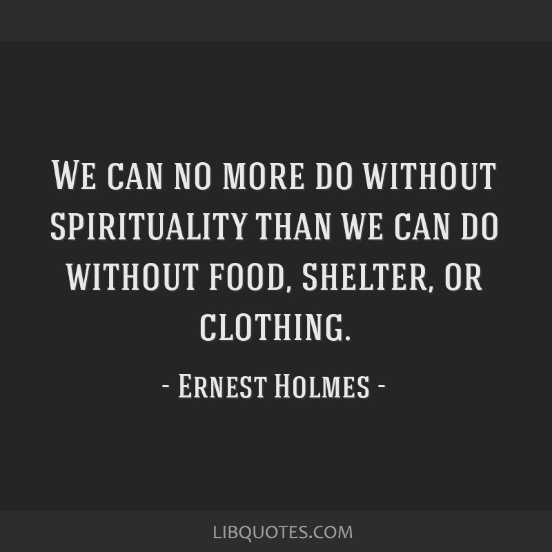 We can no more do without spirituality than we can do without food, shelter, or clothing.