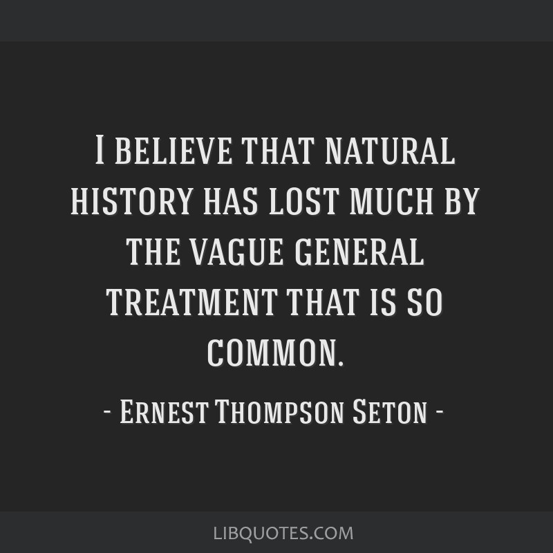I believe that natural history has lost much by the vague general treatment that is so common.
