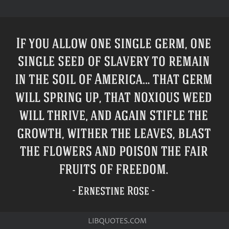 If you allow one single germ, one single seed of slavery to remain in the soil of America... that germ will spring up, that noxious weed will thrive, ...