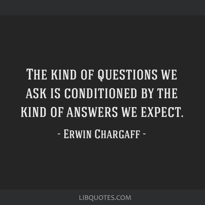The kind of questions we ask is conditioned by the kind of answers we expect.
