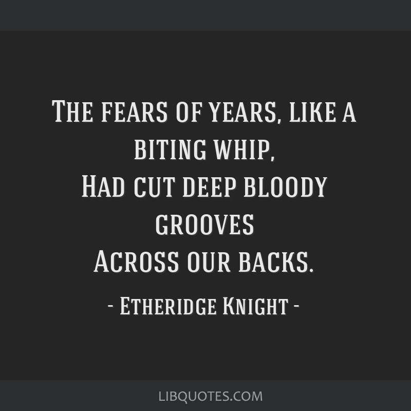 The fears of years, like a biting whip, Had cut deep bloody grooves Across our backs.