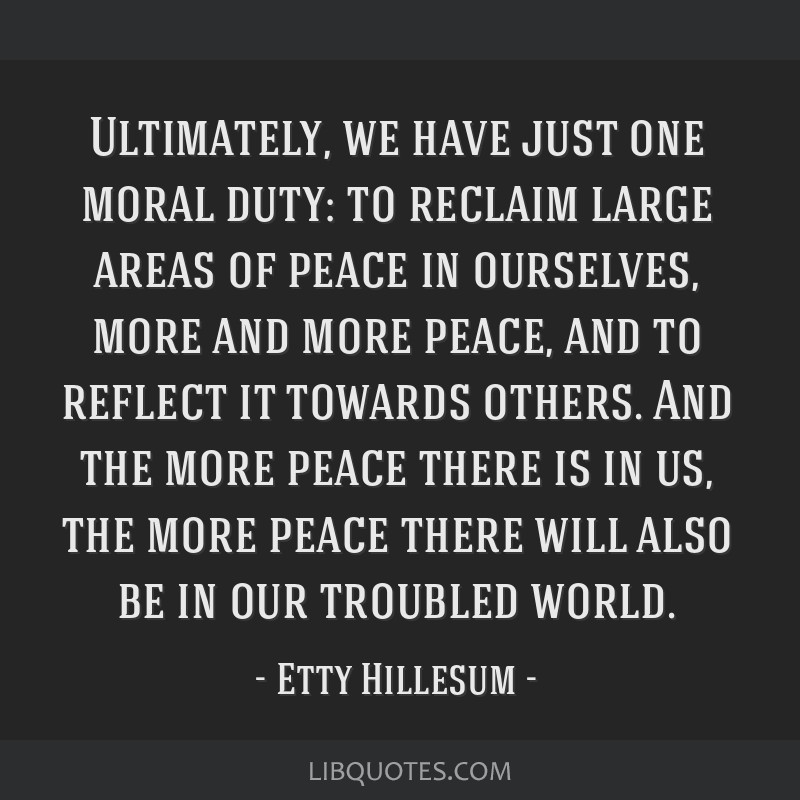 Ultimately, we have just one moral duty: to reclaim large areas of peace in ourselves, more and more peace, and to reflect it towards others. And the ...