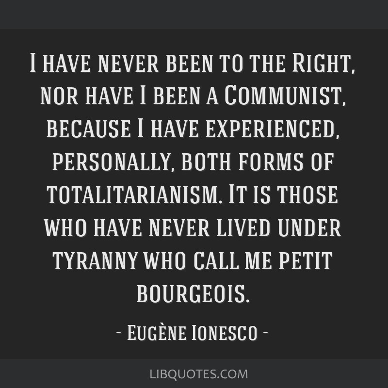 I have never been to the Right, nor have I been a Communist, because I have experienced, personally, both forms of totalitarianism. It is those who...