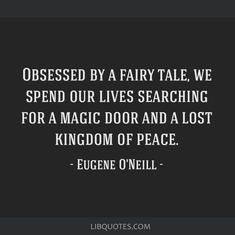 Obsessed by a fairy tale, we spend our lives searching for a magic door and a lost kingdom of peace.