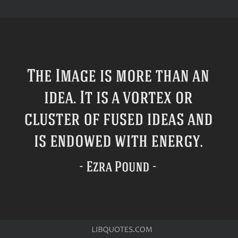The Image is more than an idea. It is a vortex or cluster of fused ideas and is endowed with energy.
