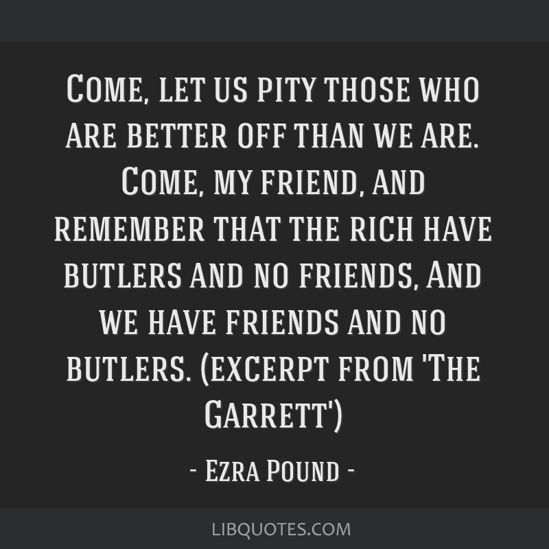 Come, let us pity those who are better off than we are. Come, my friend, and remember that the rich have butlers and no friends, And we have friends...