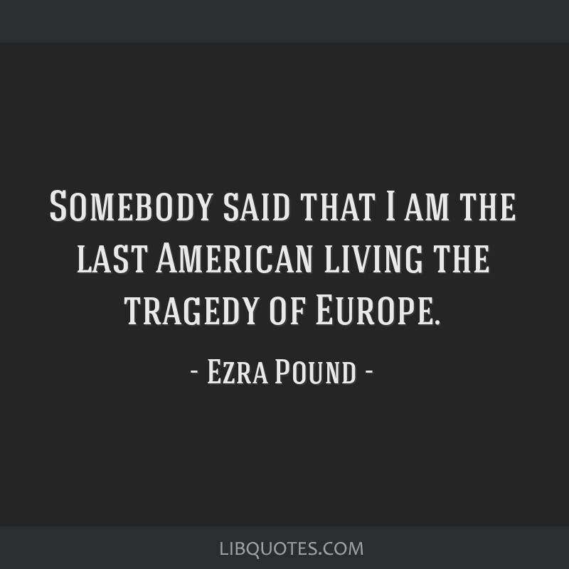 Somebody said that I am the last American living the tragedy of Europe.