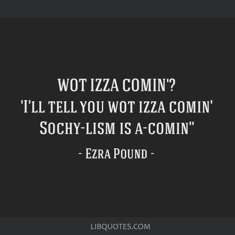 WOT IZZA COMIN'? 'I'll tell you wot izza comin' Sochy-lism is a-comin''