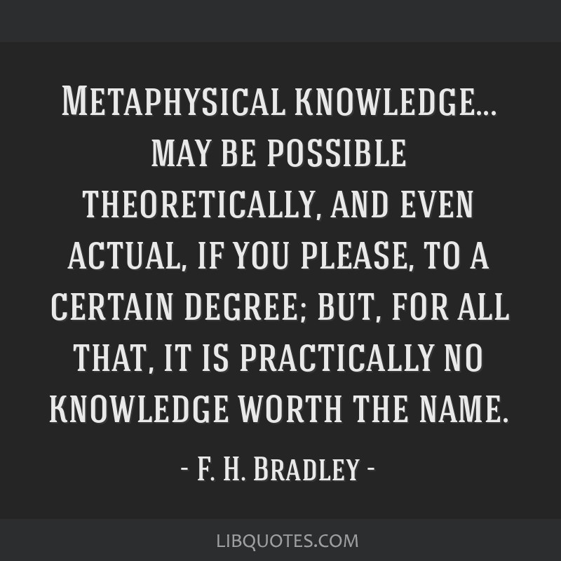 Metaphysical knowledge... may be possible theoretically, and even actual, if you please, to a certain degree; but, for all that, it is practically no ...