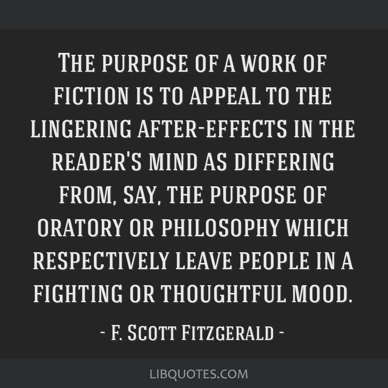 The purpose of a work of fiction is to appeal to the lingering after-effects in the reader's mind as differing from, say, the purpose of oratory or...