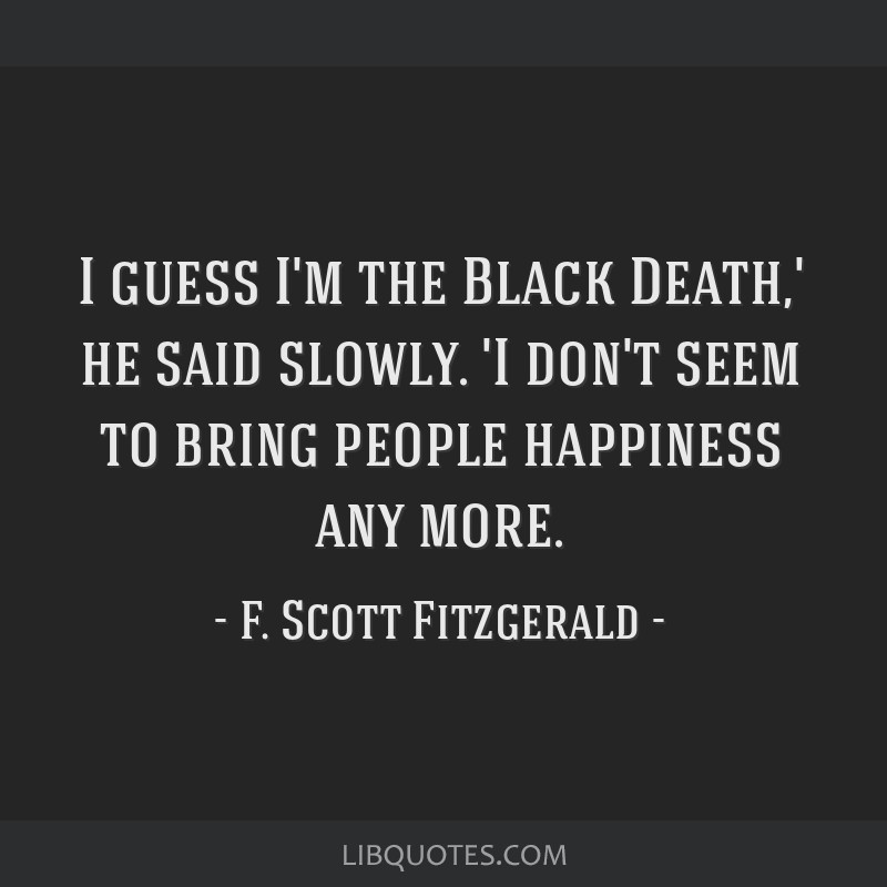 I guess I'm the Black Death,' he said slowly. 'I don't seem to bring people happiness any more.