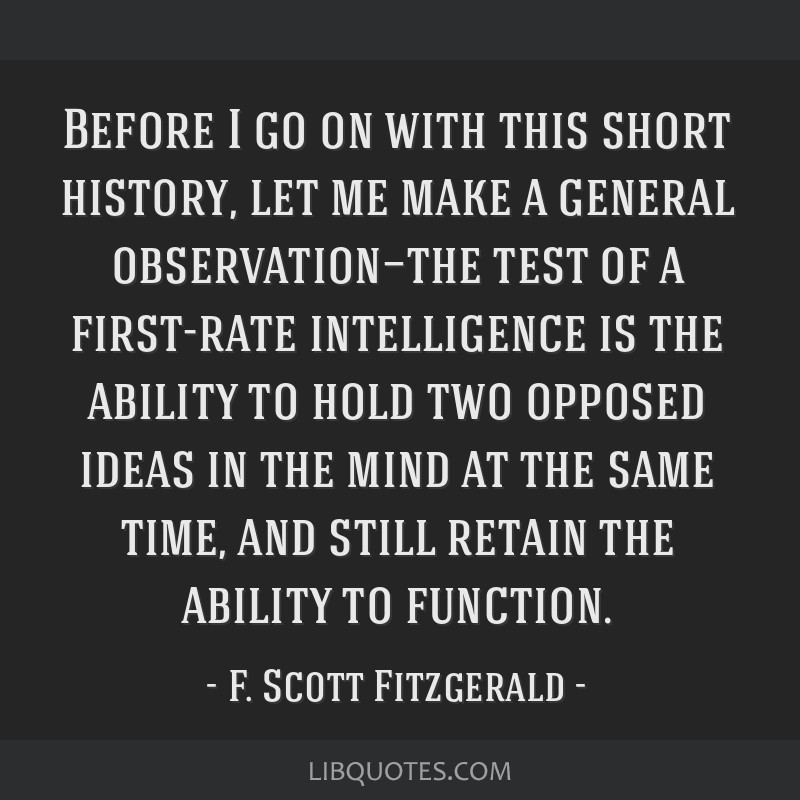Before I go on with this short history, let me make a general observation—the test of a first-rate intelligence is the ability to hold two opposed...
