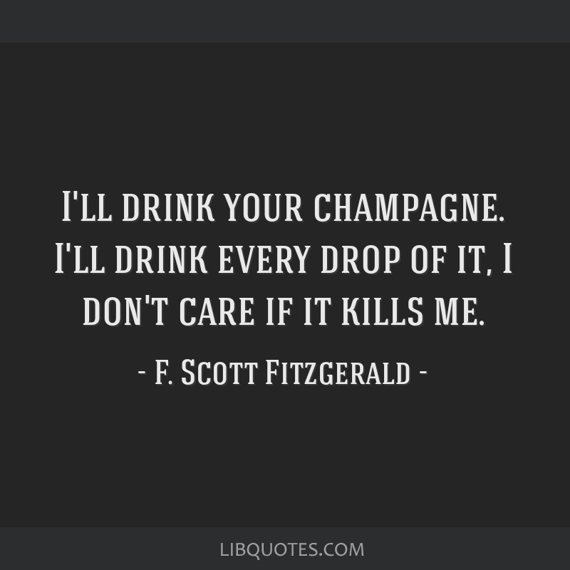 I'll drink your champagne. I'll drink every drop of it, I don't care if it kills me.