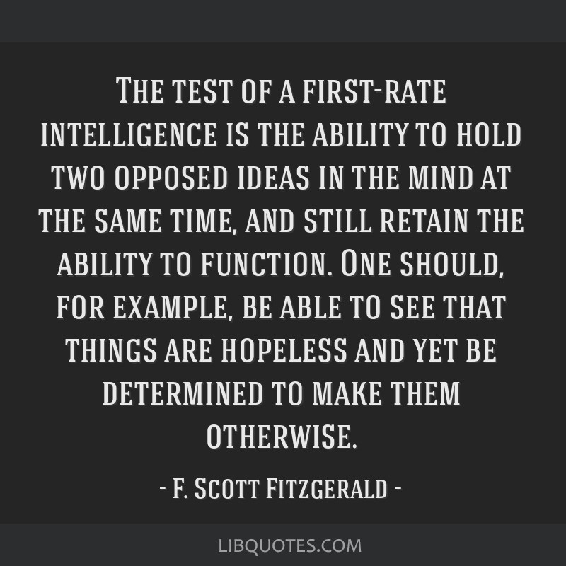 The test of a first-rate intelligence is the ability to hold two opposed ideas in the mind at the same time, and still retain the ability to...