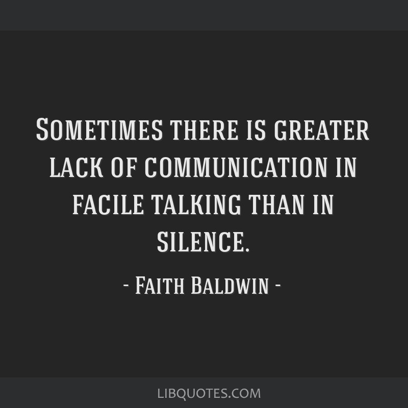 Sometimes there is greater lack of communication in facile talking than in silence.
