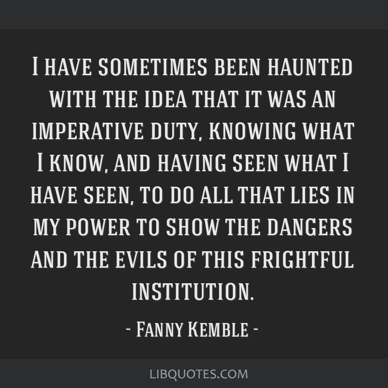 I have sometimes been haunted with the idea that it was an imperative duty, knowing what I know, and having seen what I have seen, to do all that...