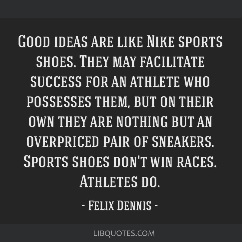 Good Ideas Are Like Nike Sports Shoes They May Facilitate Success For An Athlete Who Possesses