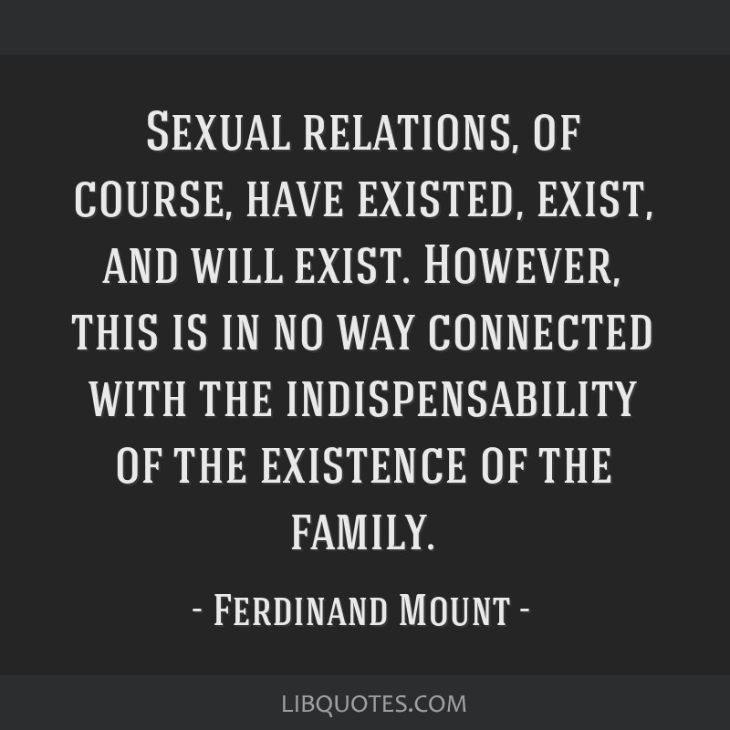 Sexual relations, of course, have existed, exist, and will exist. However, this is in no way connected with the indispensability of the existence of...