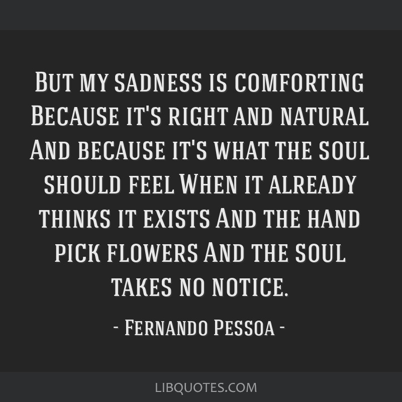 But my sadness is comforting Because it's right and natural And because it's what the soul should feel When it already thinks it exists And the hand...