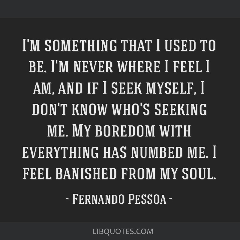 I'm something that I used to be. I'm never where I feel I am, and if I seek myself, I don't know who's seeking me. My boredom with everything has...