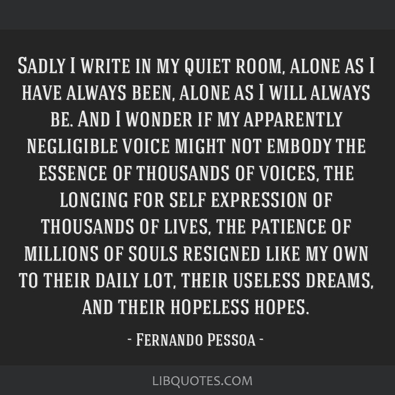 Sadly I write in my quiet room, alone as I have always been, alone as I will always be. And I wonder if my apparently negligible voice might not...