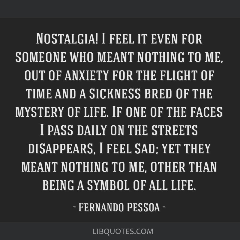 Nostalgia! I feel it even for someone who meant nothing to me, out of anxiety for the flight of time and a sickness bred of the mystery of life. If...