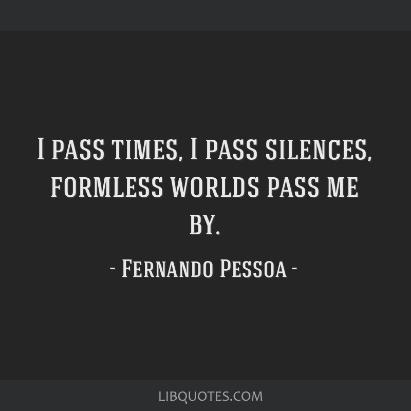 I pass times, I pass silences, formless worlds pass me by.