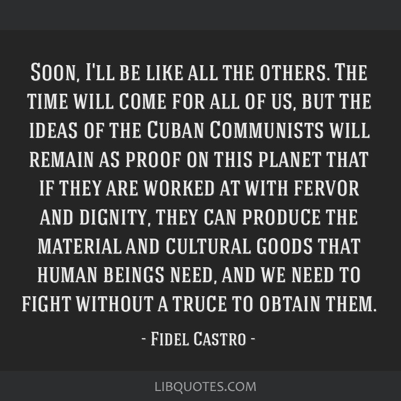 Soon, I'll be like all the others. The time will come for all of us, but the ideas of the Cuban Communists will remain as proof on this planet that...