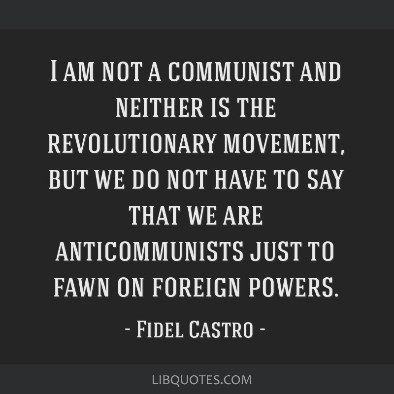 I am not a communist and neither is the revolutionary movement, but we do not have to say that we are anticommunists just to fawn on foreign powers.