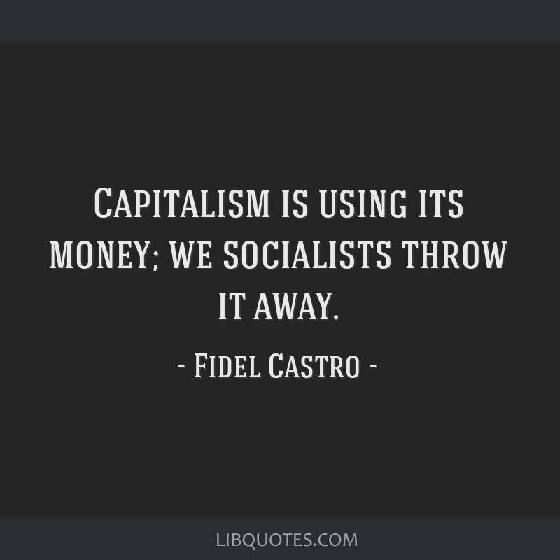 Capitalism is using its money; we socialists throw it away.