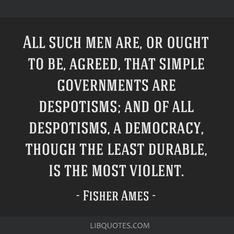 All such men are, or ought to be, agreed, that simple governments are despotisms; and of all despotisms, a democracy, though the least durable, is...