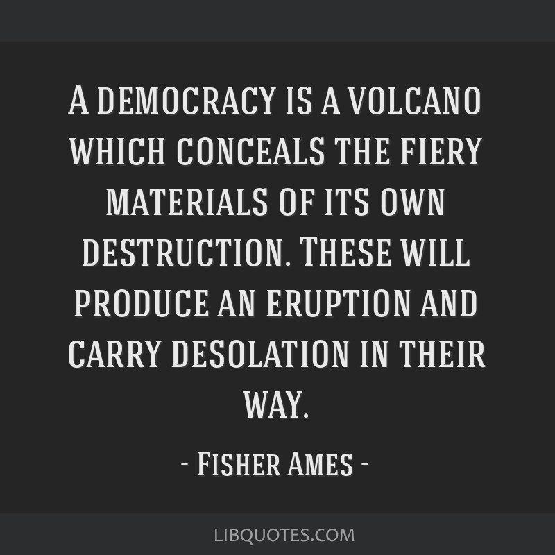 A democracy is a volcano which conceals the fiery materials of its own destruction. These will produce an eruption and carry desolation in their way.