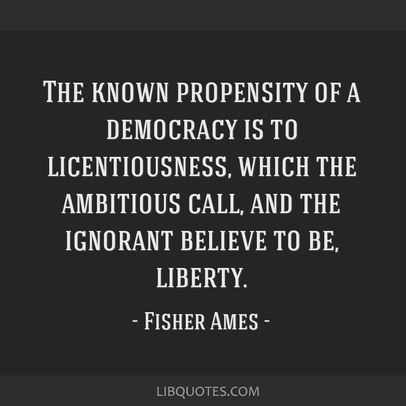 The known propensity of a democracy is to licentiousness, which the ambitious call, and the ignorant believe to be, liberty.