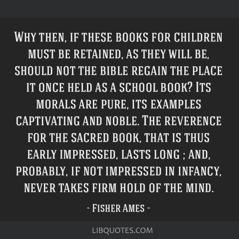 Why then, if these books for children must be retained, as they will be, should not the bible regain the place it once held as a school book? Its...