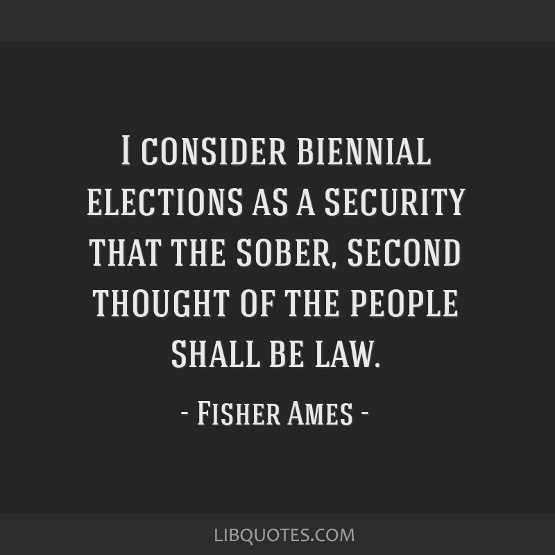 I consider biennial elections as a security that the sober, second thought of the people shall be law.