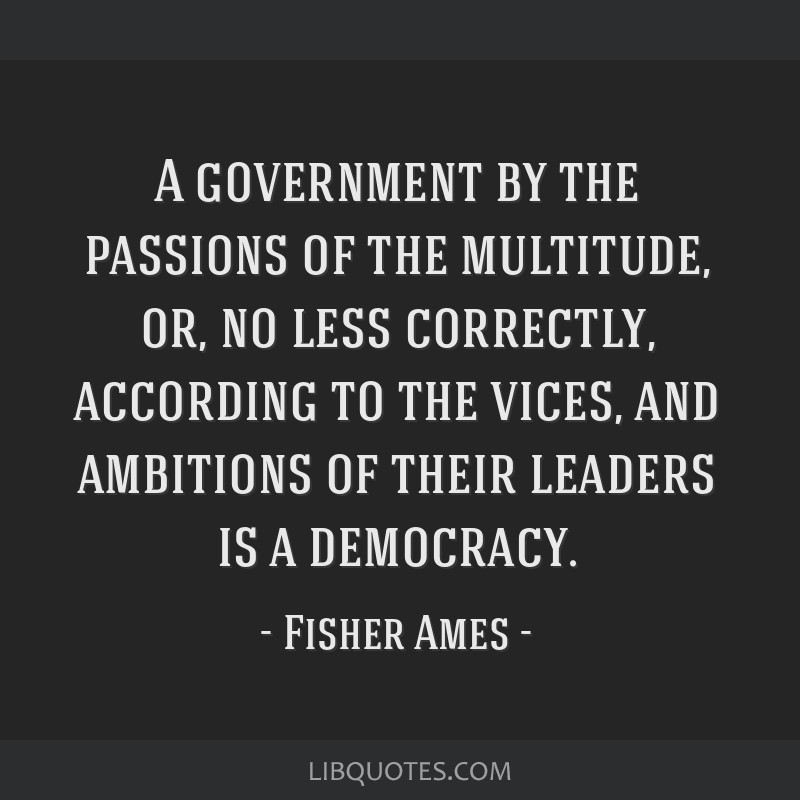 A government by the passions of the multitude, or, no less correctly, according to the vices, and ambitions of their leaders is a democracy.