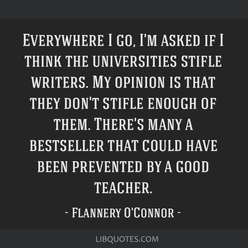 Everywhere I go, I'm asked if I think the universities stifle writers. My opinion is that they don't stifle enough of them. There's many a bestseller ...