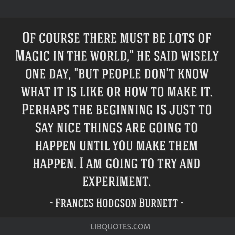 Of course there must be lots of Magic in the world, he said wisely one day, but people don't know what it is like or how to make it. Perhaps the...