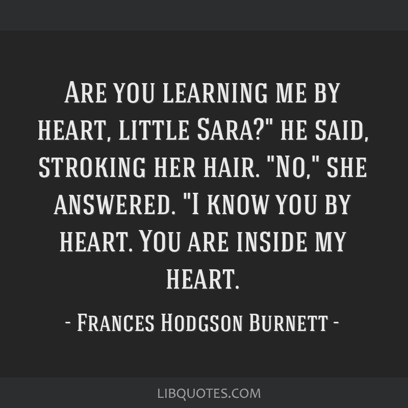 Are you learning me by heart, little Sara? he said, stroking her hair. No, she answered. I know you by heart. You are inside my heart.