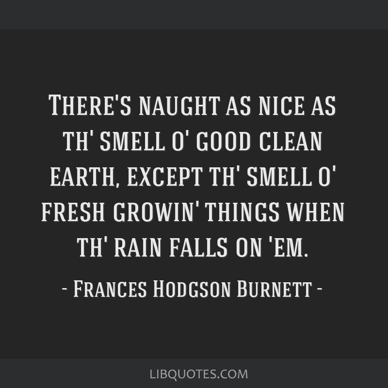 There's naught as nice as th' smell o' good clean earth, except th' smell o' fresh growin' things when th' rain falls on 'em.