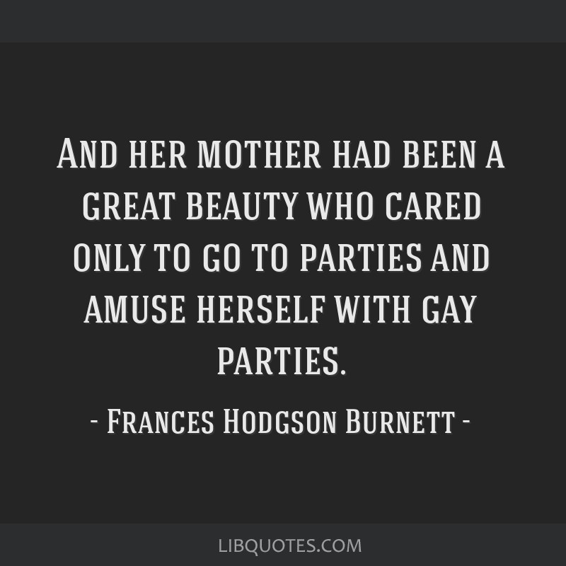 And her mother had been a great beauty who cared only to go to parties and amuse herself with gay parties.