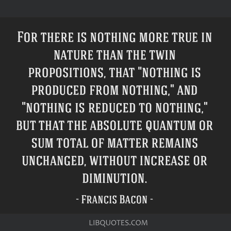 For there is nothing more true in nature than the twin propositions, that nothing is produced from nothing, and nothing is reduced to nothing, but...