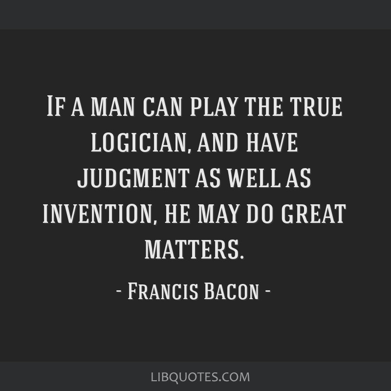If a man can play the true logician, and have judgment as well as invention, he may do great matters.