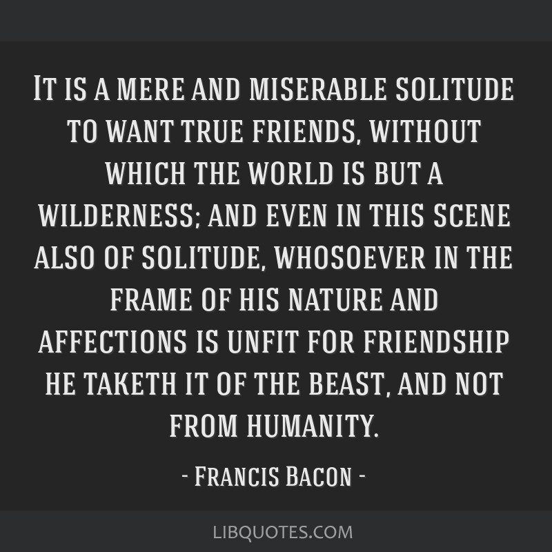 It is a mere and miserable solitude to want true friends, without which the world is but a wilderness; and even in this scene also of solitude,...