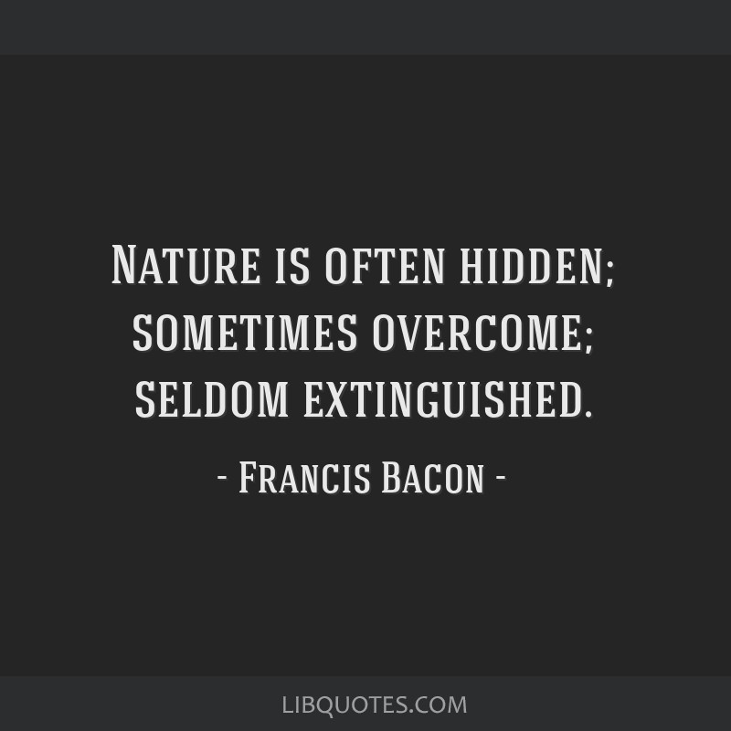 Nature is often hidden; sometimes overcome; seldom extinguished.