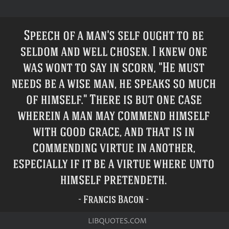 Speech of a man's self ought to be seldom and well chosen. I knew one was wont to say in scorn, He must needs be a wise man, he speaks so much of...